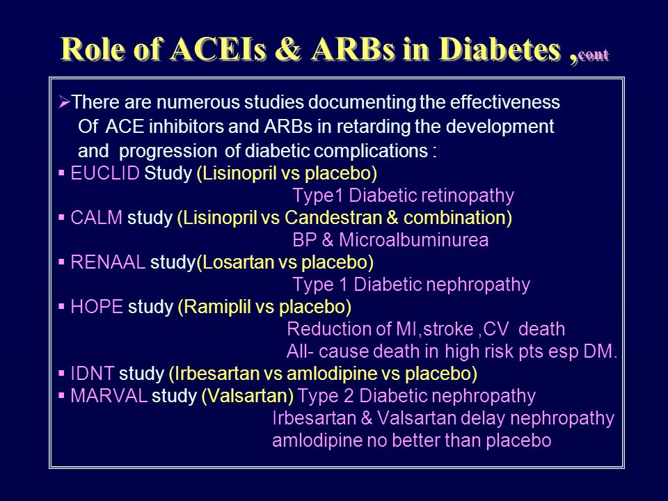  There are numerous studies documenting the effectiveness Of ACE inhibitors and ARBs in retarding the development and progression of diabetic complications :  EUCLID Study (Lisinopril vs placebo) Type1 Diabetic retinopathy  CALM study (Lisinopril vs Candestran & combination) BP & Microalbuminurea  RENAAL study(Losartan vs placebo) Type 1 Diabetic nephropathy  HOPE study (Ramiplil vs placebo) Reduction of MI,stroke,CV death All- cause death in high risk pts esp DM.