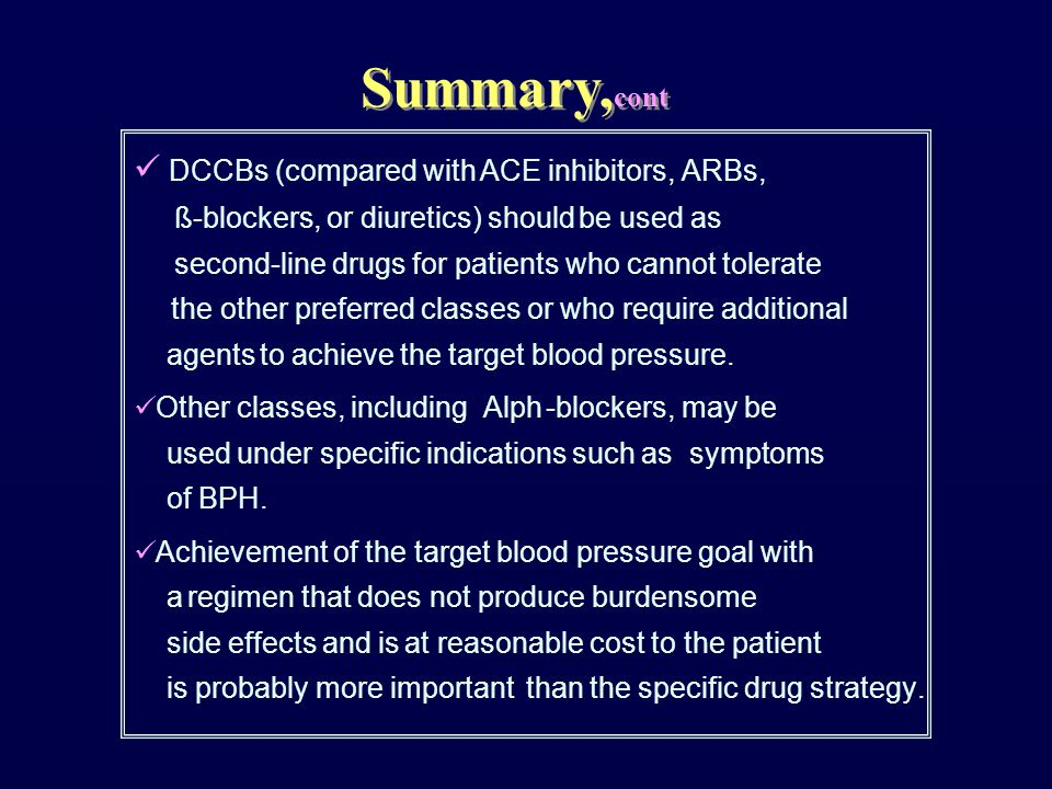 DCCBs (compared with ACE inhibitors, ARBs, ß-blockers, or diuretics) should be used as second-line drugs for patients who cannot tolerate the other preferred classes or who require additional agents to achieve the target blood pressure.