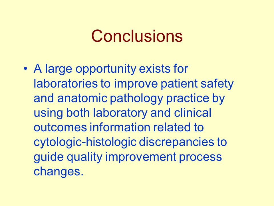 Conclusions A large opportunity exists for laboratories to improve patient safety and anatomic pathology practice by using both laboratory and clinical outcomes information related to cytologic-histologic discrepancies to guide quality improvement process changes.
