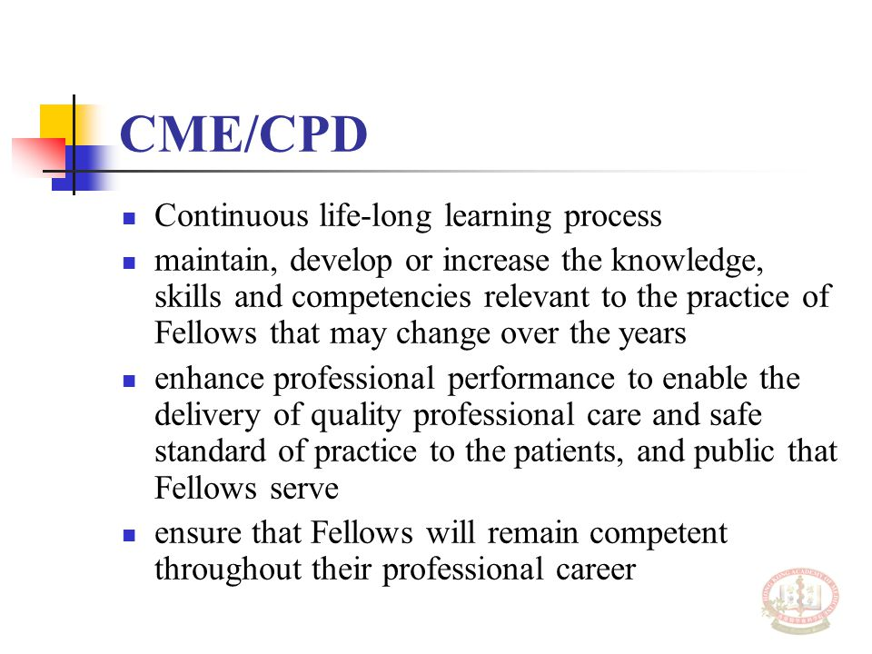 CME/CPD Continuous life-long learning process maintain, develop or increase the knowledge, skills and competencies relevant to the practice of Fellows that may change over the years enhance professional performance to enable the delivery of quality professional care and safe standard of practice to the patients, and public that Fellows serve ensure that Fellows will remain competent throughout their professional career