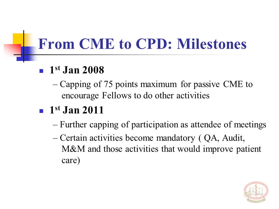 From CME to CPD: Milestones 1 st Jan 2008 – Capping of 75 points maximum for passive CME to encourage Fellows to do other activities 1 st Jan 2011 – Further capping of participation as attendee of meetings – Certain activities become mandatory ( QA, Audit, M&M and those activities that would improve patient care)