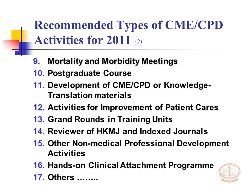 Recommended Types of CME/CPD Activities for 2011 (2) 9.Mortality and Morbidity Meetings 10.Postgraduate Course 11.Development of CME/CPD or Knowledge- Translation materials 12.Activities for Improvement of Patient Cares 13.Grand Rounds in Training Units 14.Reviewer of HKMJ and Indexed Journals 15.Other Non-medical Professional Development Activities 16.Hands-on Clinical Attachment Programme 17.Others ……..