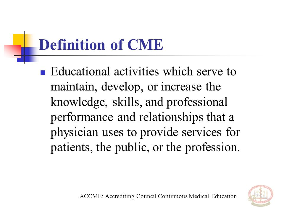 Definition of CME Educational activities which serve to maintain, develop, or increase the knowledge, skills, and professional performance and relationships that a physician uses to provide services for patients, the public, or the profession.