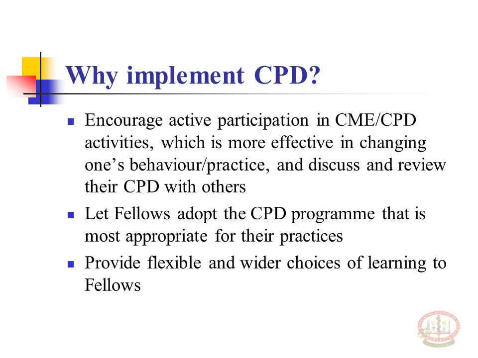 Encourage active participation in CME/CPD activities, which is more effective in changing one's behaviour/practice, and discuss and review their CPD with others Let Fellows adopt the CPD programme that is most appropriate for their practices Provide flexible and wider choices of learning to Fellows Why implement CPD?