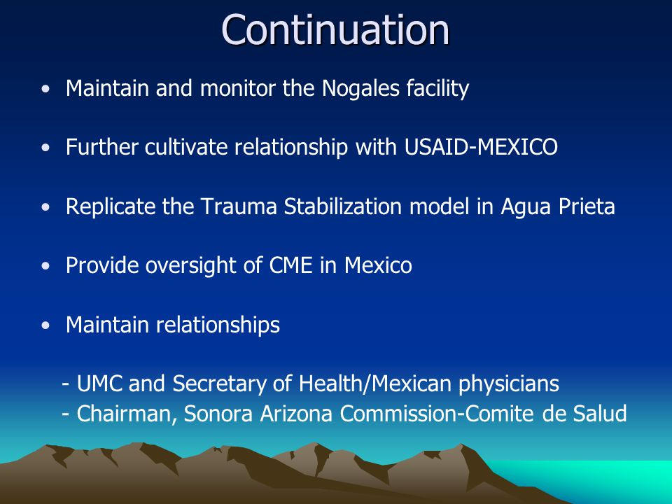 Continuation Maintain and monitor the Nogales facility Further cultivate relationship with USAID-MEXICO Replicate the Trauma Stabilization model in Agua Prieta Provide oversight of CME in Mexico Maintain relationships - UMC and Secretary of Health/Mexican physicians - Chairman, Sonora Arizona Commission-Comite de Salud