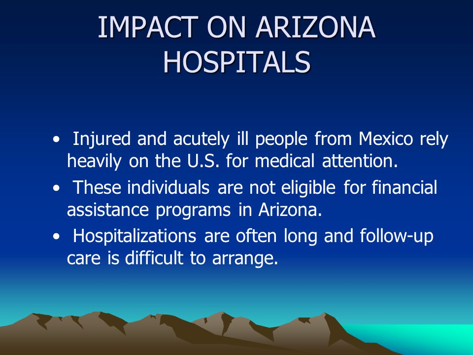 IMPACT ON ARIZONA HOSPITALS Injured and acutely ill people from Mexico rely heavily on the U.S.