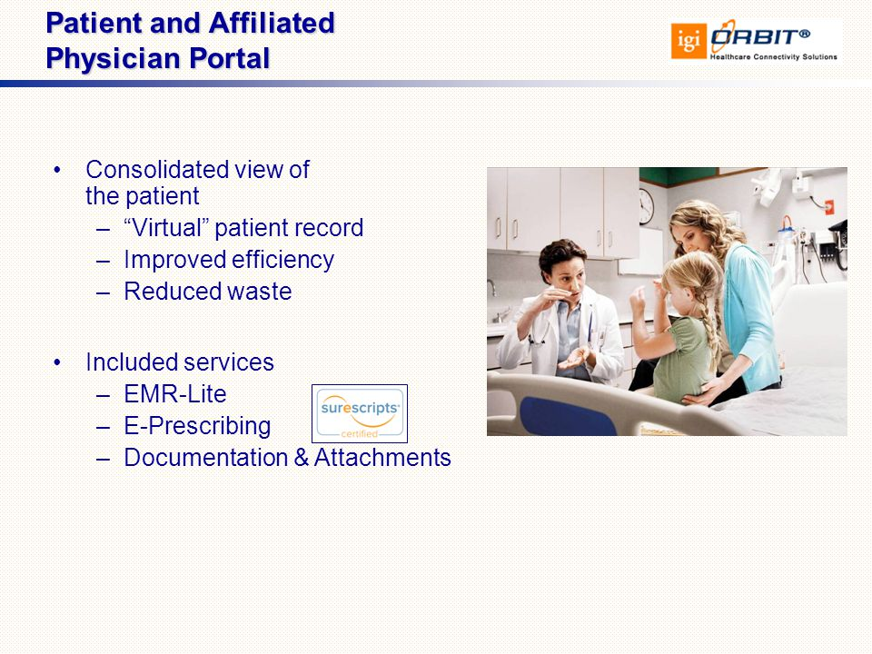 Consolidated view of the patient – Virtual patient record –Improved efficiency –Reduced waste Included services –EMR-Lite –E-Prescribing –Documentation & Attachments Patient and Affiliated Physician Portal