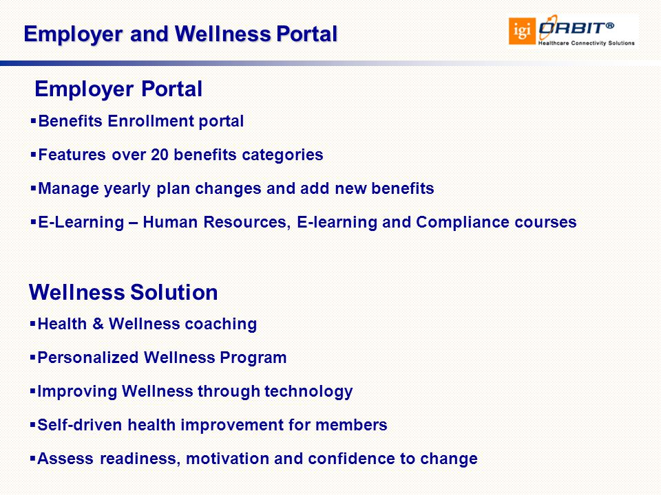  Health & Wellness coaching  Personalized Wellness Program  Improving Wellness through technology  Self-driven health improvement for members  Assess readiness, motivation and confidence to change  Benefits Enrollment portal  Features over 20 benefits categories  Manage yearly plan changes and add new benefits  E-Learning – Human Resources, E-learning and Compliance courses Employer and Wellness Portal Wellness Solution Employer Portal