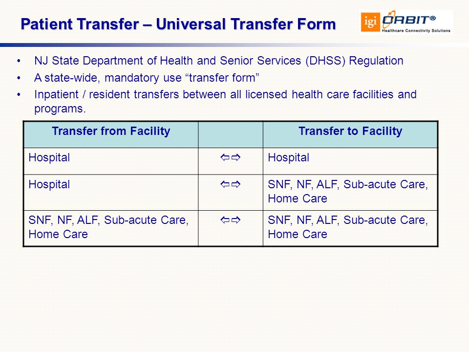 Patient Transfer – Universal Transfer Form NJ State Department of Health and Senior Services (DHSS) Regulation A state-wide, mandatory use transfer form Inpatient / resident transfers between all licensed health care facilities and programs.