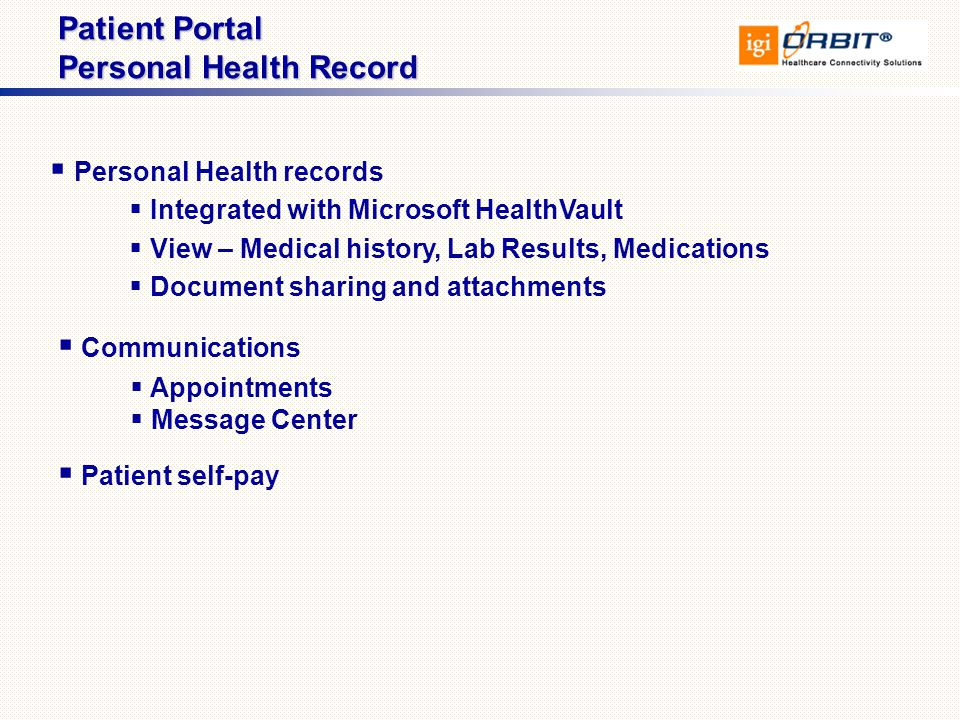  Personal Health records  Integrated with Microsoft HealthVault  View – Medical history, Lab Results, Medications  Document sharing and attachments Patient Portal Personal Health Record  Communications  Patient self-pay  Appointments  Message Center