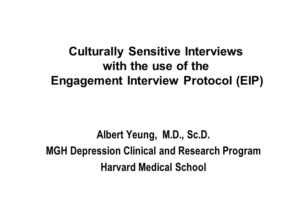 Culturally Sensitive Interviews with the use of the Engagement Interview Protocol (EIP) Albert Yeung, M.D., Sc.D.