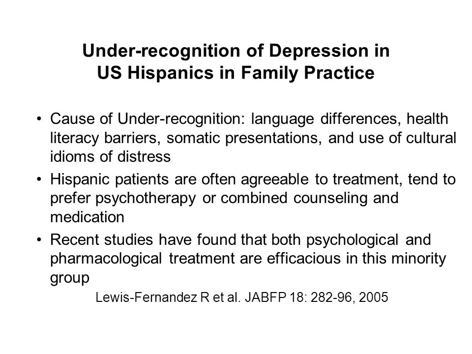 Under-recognition of Depression in US Hispanics in Family Practice Cause of Under-recognition: language differences, health literacy barriers, somatic presentations, and use of cultural idioms of distress Hispanic patients are often agreeable to treatment, tend to prefer psychotherapy or combined counseling and medication Recent studies have found that both psychological and pharmacological treatment are efficacious in this minority group Lewis-Fernandez R et al.