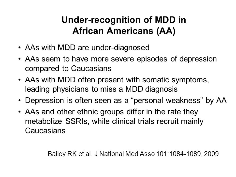 Under-recognition of MDD in African Americans (AA) AAs with MDD are under-diagnosed AAs seem to have more severe episodes of depression compared to Caucasians AAs with MDD often present with somatic symptoms, leading physicians to miss a MDD diagnosis Depression is often seen as a personal weakness by AA AAs and other ethnic groups differ in the rate they metabolize SSRIs, while clinical trials recruit mainly Caucasians Bailey RK et al.
