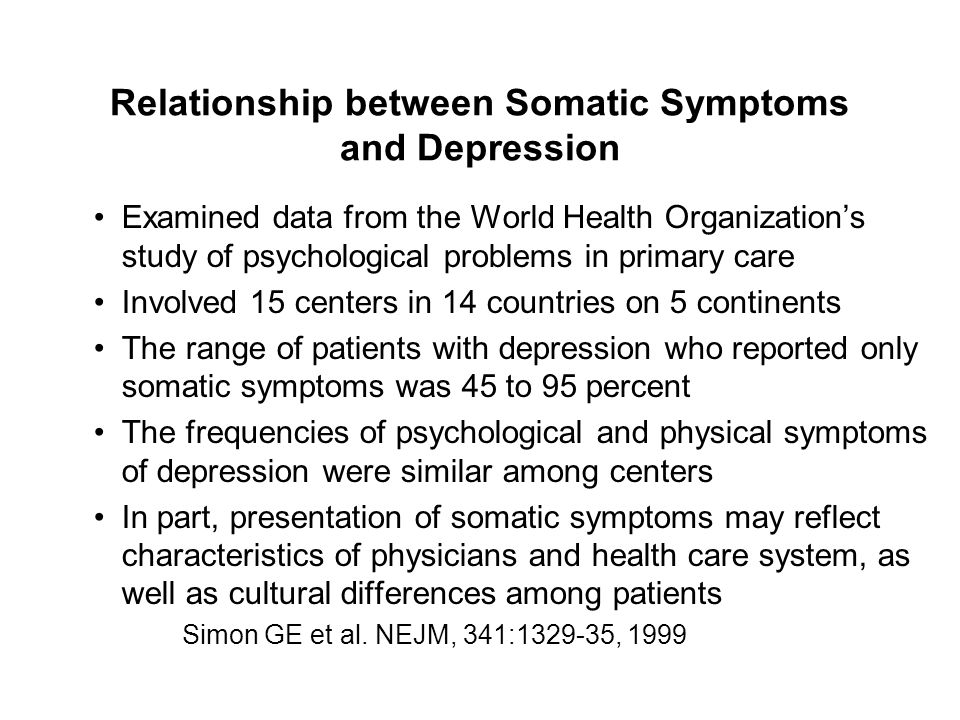Relationship between Somatic Symptoms and Depression Examined data from the World Health Organization's study of psychological problems in primary care Involved 15 centers in 14 countries on 5 continents The range of patients with depression who reported only somatic symptoms was 45 to 95 percent The frequencies of psychological and physical symptoms of depression were similar among centers In part, presentation of somatic symptoms may reflect characteristics of physicians and health care system, as well as cultural differences among patients Simon GE et al.