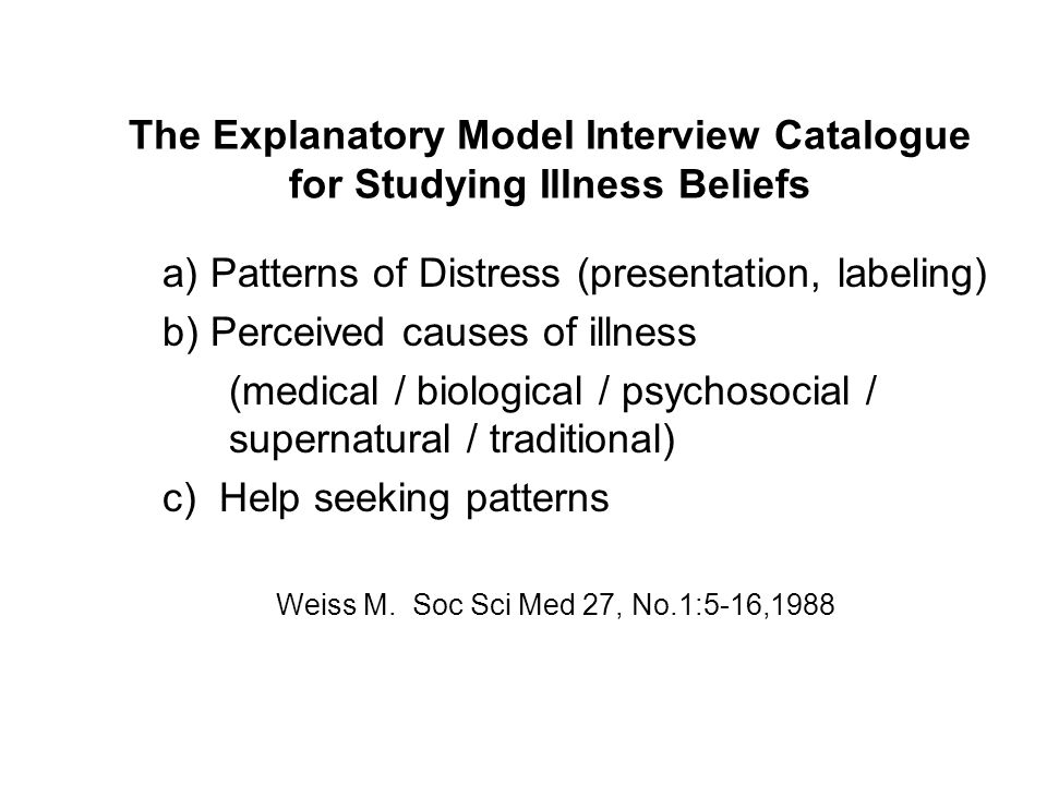 The Explanatory Model Interview Catalogue for Studying Illness Beliefs a) Patterns of Distress (presentation, labeling) b) Perceived causes of illness (medical / biological / psychosocial / supernatural / traditional) c) Help seeking patterns Weiss M.