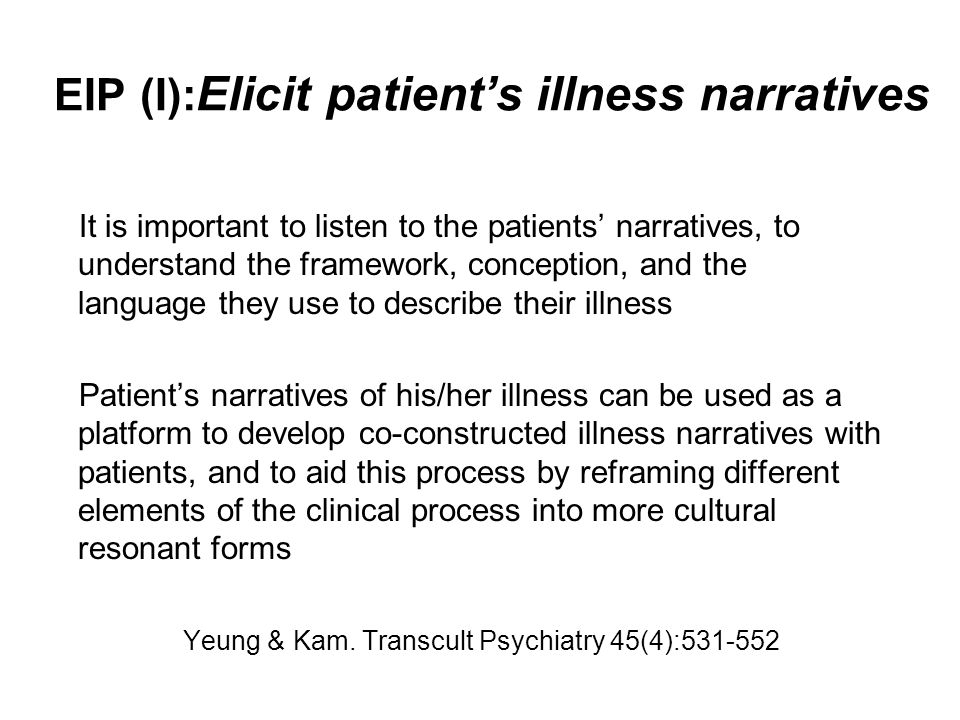 EIP (I): Elicit patient's illness narratives It is important to listen to the patients' narratives, to understand the framework, conception, and the language they use to describe their illness Patient's narratives of his/her illness can be used as a platform to develop co-constructed illness narratives with patients, and to aid this process by reframing different elements of the clinical process into more cultural resonant forms Yeung & Kam.