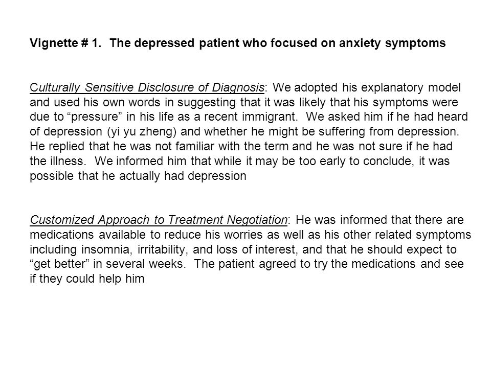 Vignette # 1. The depressed patient who focused on anxiety symptoms Culturally Sensitive Disclosure of Diagnosis: We adopted his explanatory model and