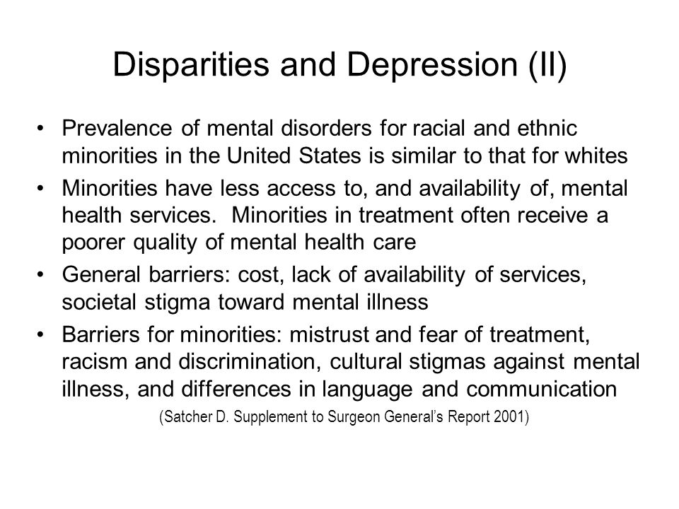 Disparities and Depression (II) Prevalence of mental disorders for racial and ethnic minorities in the United States is similar to that for whites Minorities have less access to, and availability of, mental health services.