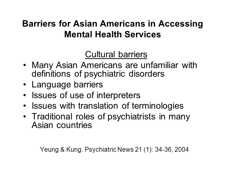 Barriers for Asian Americans in Accessing Mental Health Services Cultural barriers Many Asian Americans are unfamiliar with definitions of psychiatric disorders Language barriers Issues of use of interpreters Issues with translation of terminologies Traditional roles of psychiatrists in many Asian countries Yeung & Kung.