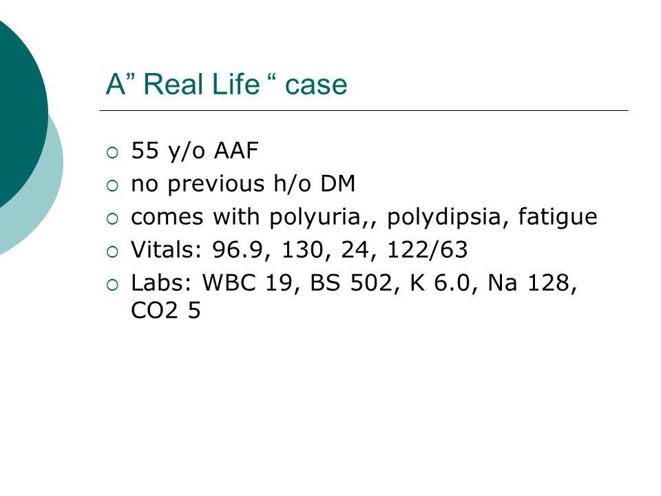 "A"" Real Life "" case  55 y/o AAF  no previous h/o DM  comes with polyuria,, polydipsia, fatigue  Vitals: 96.9, 130, 24, 122/63  Labs: WBC 19, BS 5"