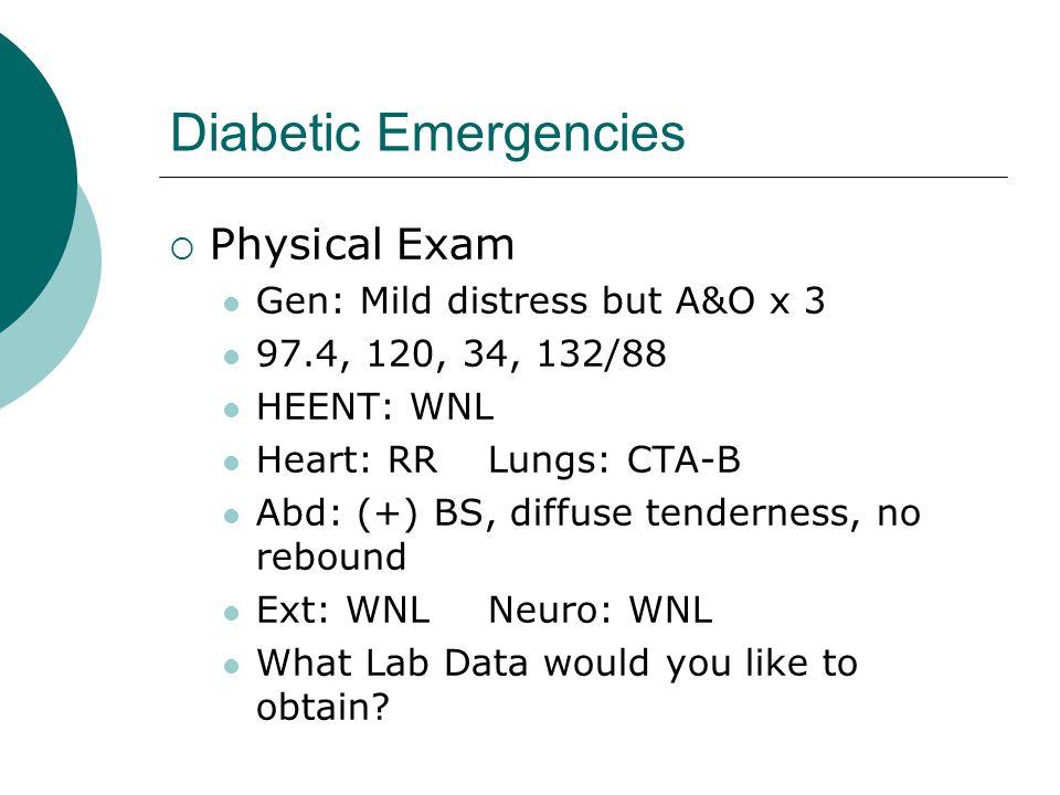 Diabetic Emergencies  Physical Exam Gen: Mild distress but A&O x 3 97.4, 120, 34, 132/88 HEENT: WNL Heart: RRLungs: CTA-B Abd: (+) BS, diffuse tender