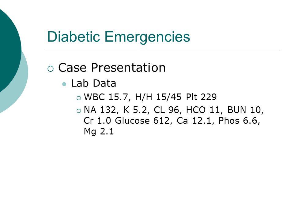 Diabetic Emergencies  Case Presentation Lab Data  WBC 15.7, H/H 15/45 Plt 229  NA 132, K 5.2, CL 96, HCO 11, BUN 10, Cr 1.0 Glucose 612, Ca 12.1, P