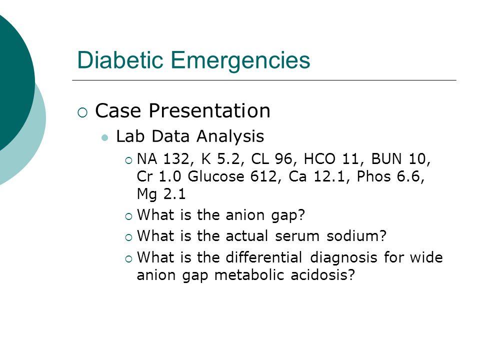 Diabetic Emergencies  Case Presentation Lab Data Analysis  NA 132, K 5.2, CL 96, HCO 11, BUN 10, Cr 1.0 Glucose 612, Ca 12.1, Phos 6.6, Mg 2.1  Wha