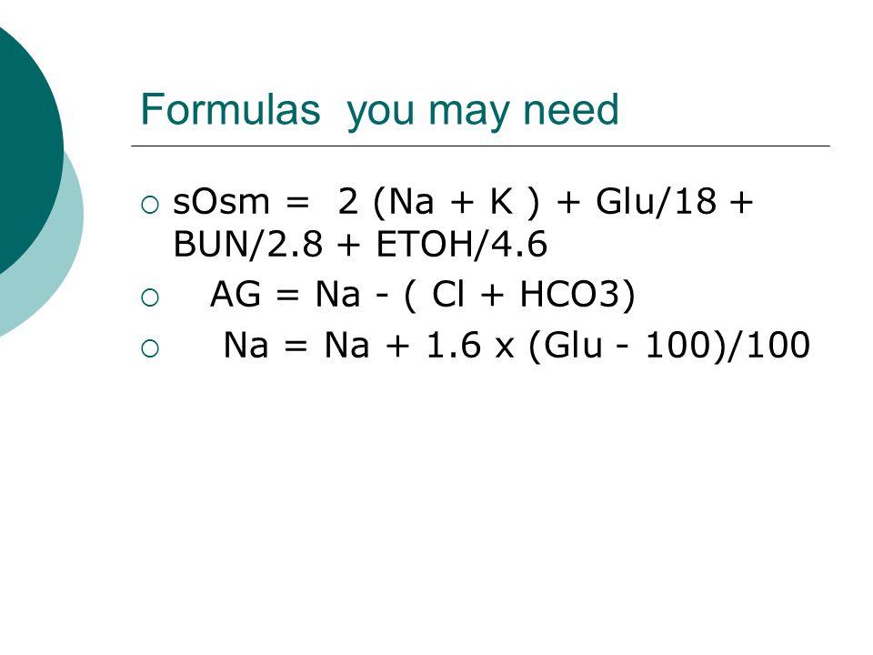 Formulas you may need  sOsm = 2 (Na + K ) + Glu/18 + BUN/2.8 + ETOH/4.6  AG = Na - ( Cl + HCO3)  Na = Na + 1.6 x (Glu - 100)/100