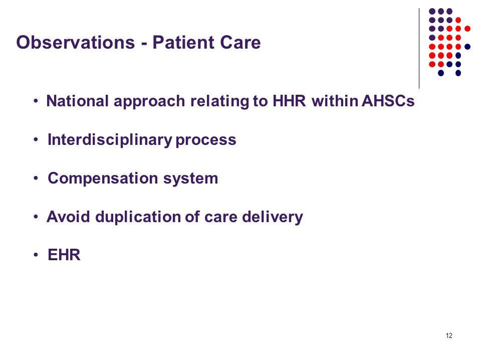 12 Observations - Patient Care National approach relating to HHR within AHSCs Interdisciplinary process Compensation system Avoid duplication of care delivery EHR