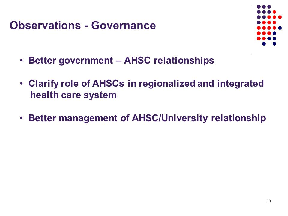 15 Observations - Governance Better government – AHSC relationships Clarify role of AHSCs in regionalized and integrated health care system Better management of AHSC/University relationship