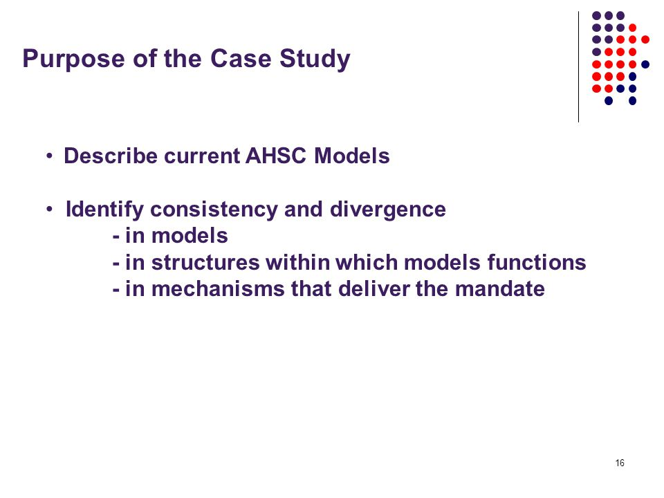 16 Purpose of the Case Study Describe current AHSC Models Identify consistency and divergence - in models - in structures within which models functions - in mechanisms that deliver the mandate