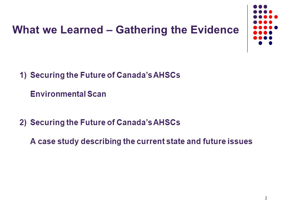 2 What we Learned – Gathering the Evidence 1)Securing the Future of Canada's AHSCs Environmental Scan 2)Securing the Future of Canada's AHSCs A case study describing the current state and future issues