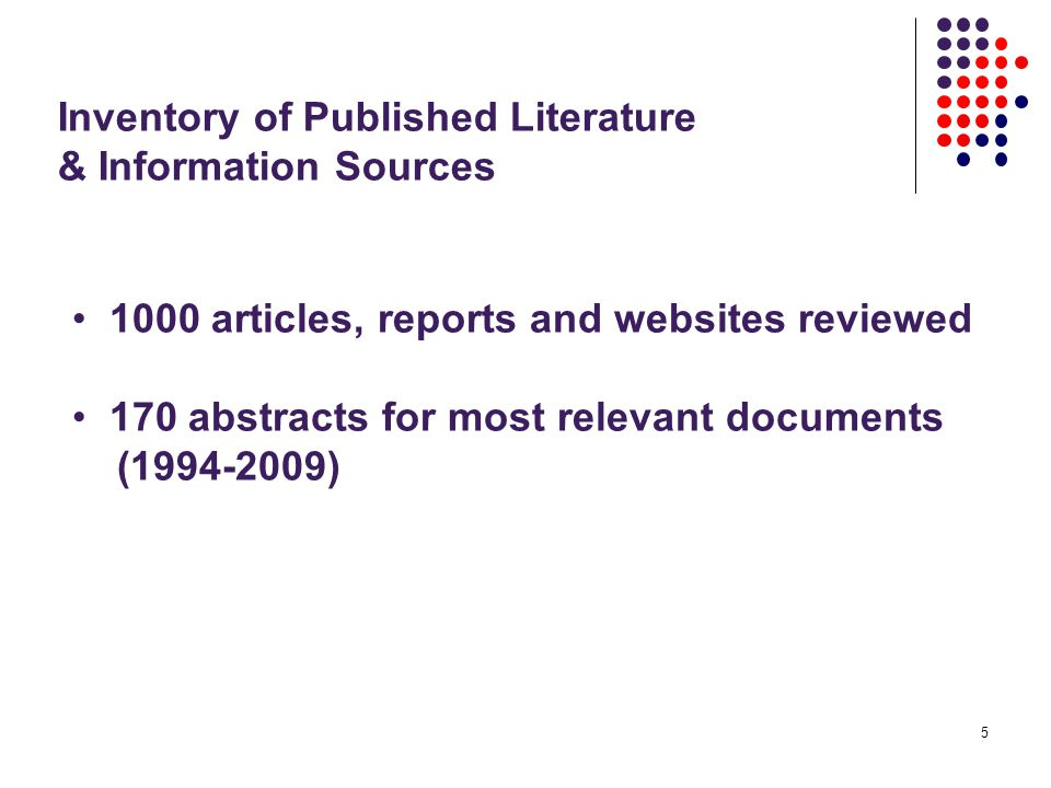 5 Inventory of Published Literature & Information Sources 1000 articles, reports and websites reviewed 170 abstracts for most relevant documents (1994-2009)