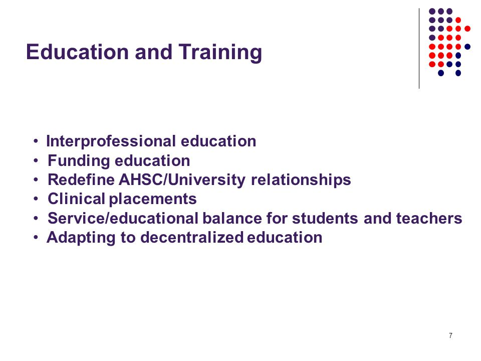 7 Education and Training Interprofessional education Funding education Redefine AHSC/University relationships Clinical placements Service/educational balance for students and teachers Adapting to decentralized education