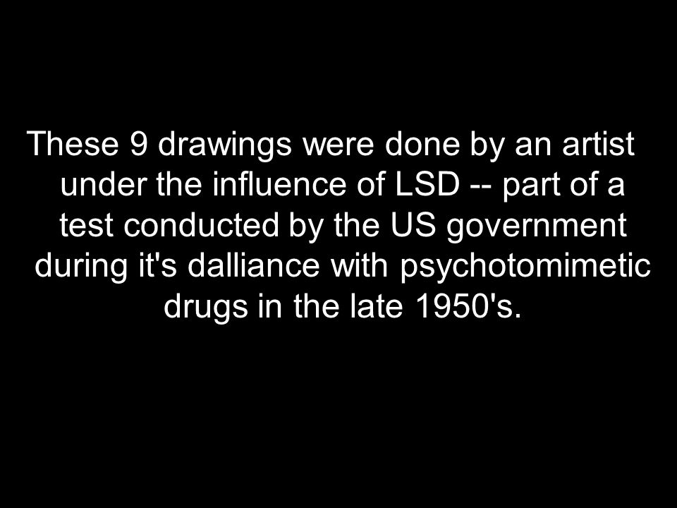These 9 drawings were done by an artist under the influence of LSD -- part of a test conducted by the US government during it s dalliance with psychotomimetic drugs in the late 1950 s.