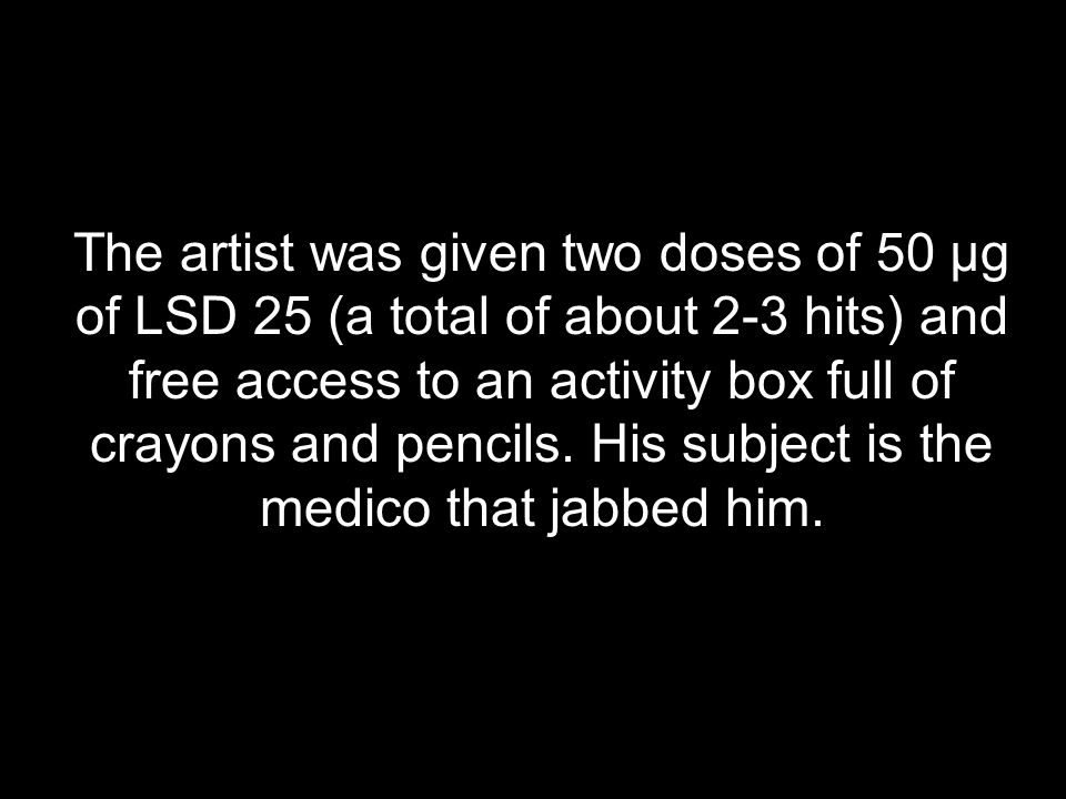 The artist was given two doses of 50 µg of LSD 25 (a total of about 2-3 hits) and free access to an activity box full of crayons and pencils.