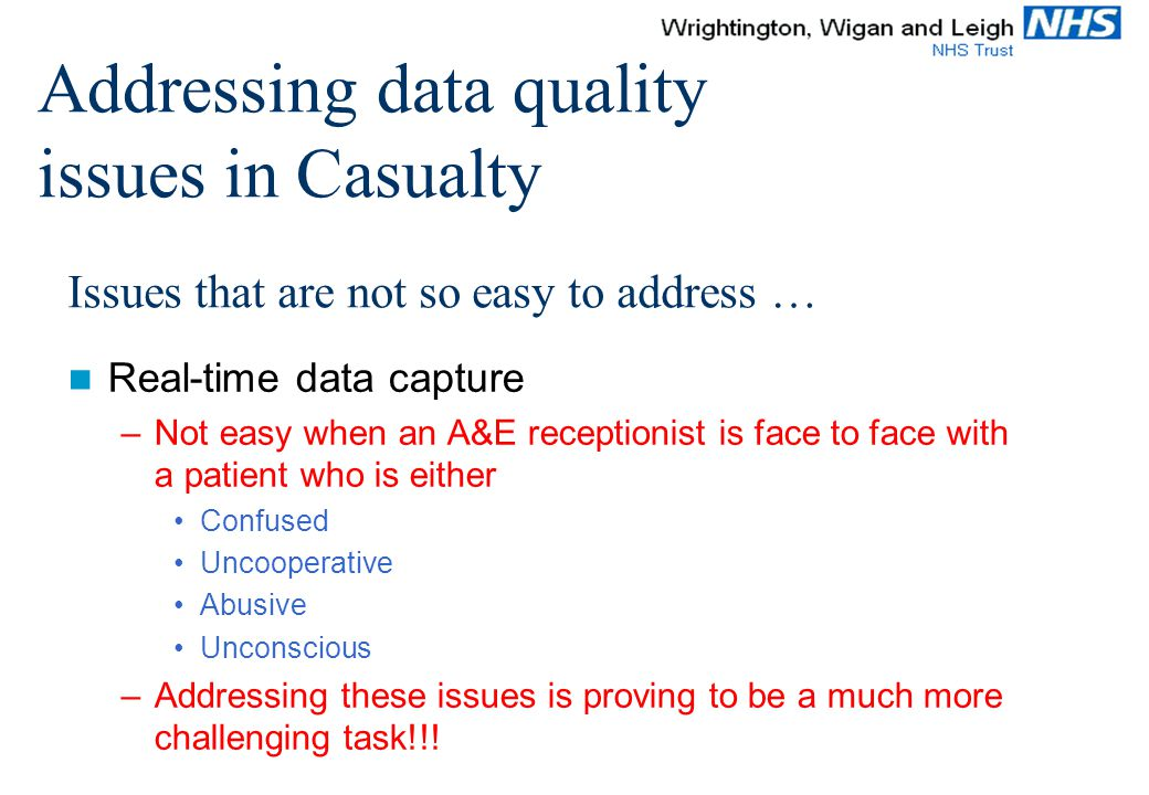 Issues that are not so easy to address … Real-time data capture –Not easy when an A&E receptionist is face to face with a patient who is either Confused Uncooperative Abusive Unconscious –Addressing these issues is proving to be a much more challenging task!!.