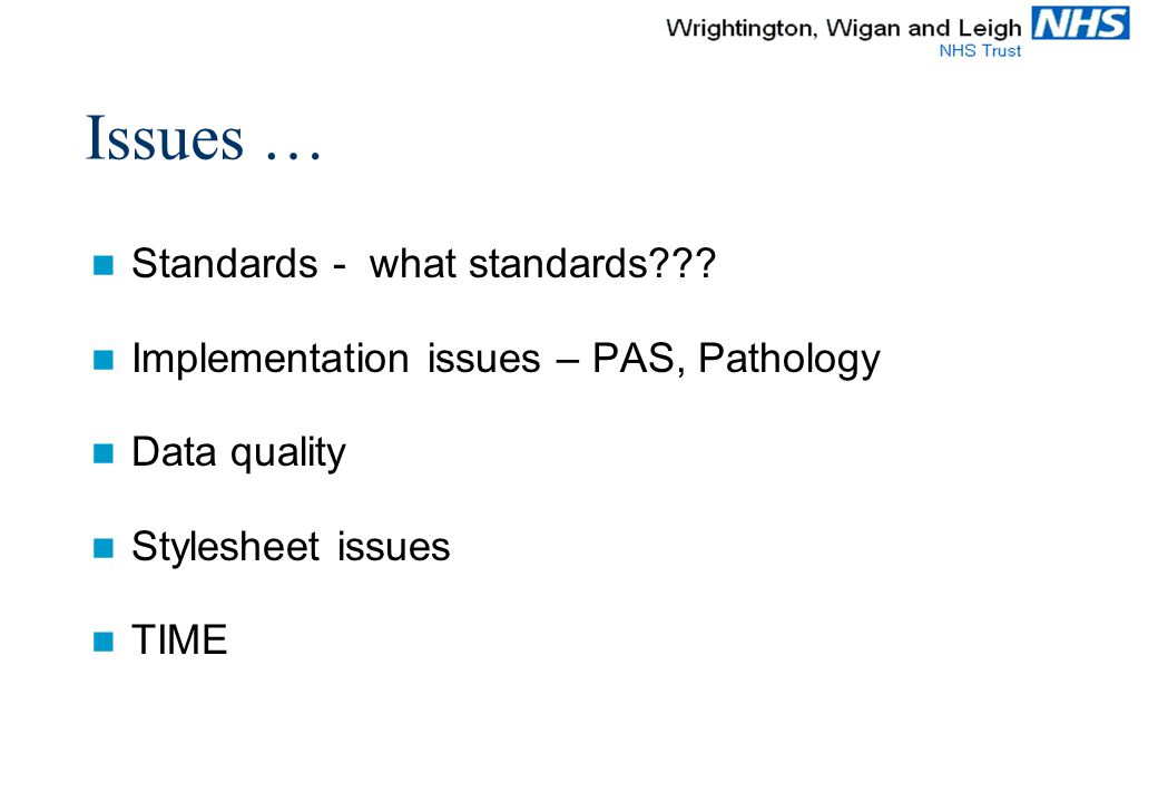 Issues … Standards - what standards??? Implementation issues – PAS, Pathology Data quality Stylesheet issues TIME