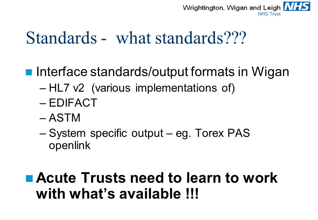 Standards - what standards??? Interface standards/output formats in Wigan –HL7 v2 (various implementations of) –EDIFACT –ASTM –System specific output