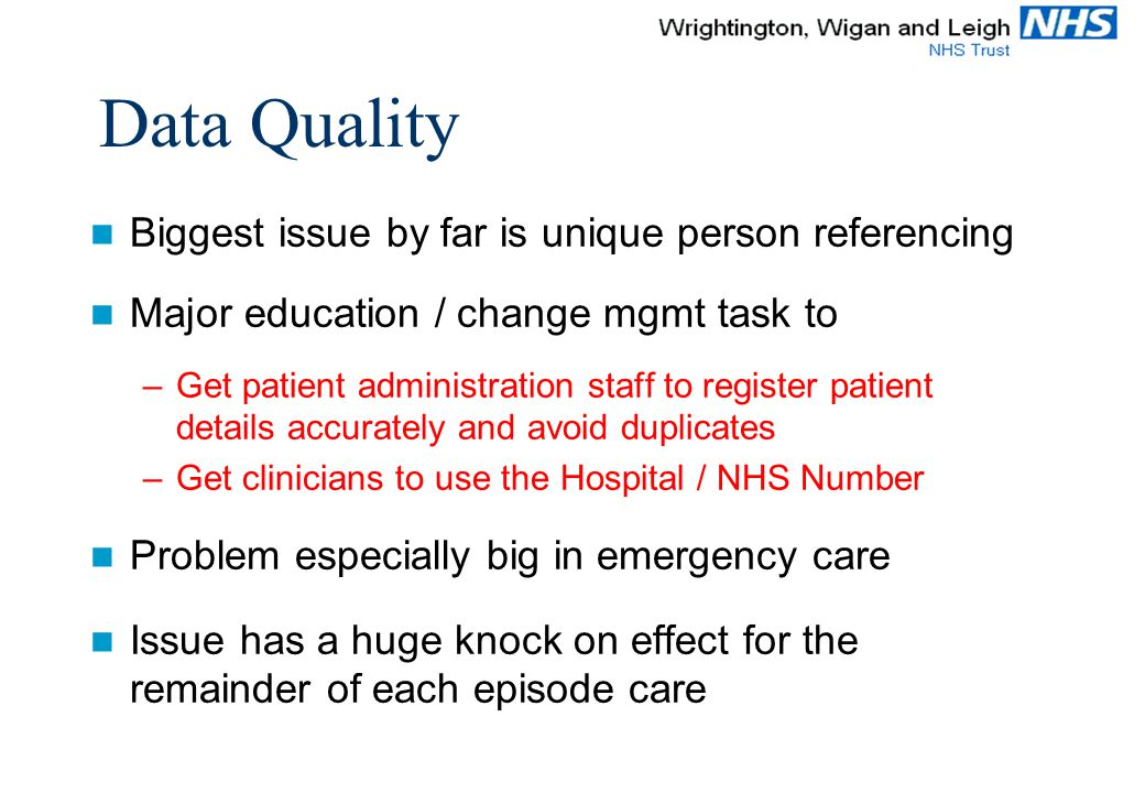 Data Quality Biggest issue by far is unique person referencing Major education / change mgmt task to –Get patient administration staff to register patient details accurately and avoid duplicates –Get clinicians to use the Hospital / NHS Number Problem especially big in emergency care Issue has a huge knock on effect for the remainder of each episode care