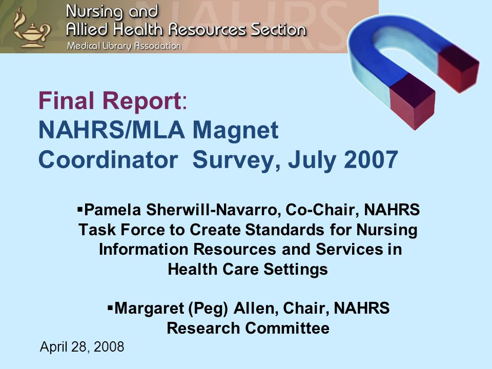 Final Report: NAHRS/MLA Magnet Coordinator Survey, July 2007  Pamela Sherwill-Navarro, Co-Chair, NAHRS Task Force to Create Standards for Nursing Information Resources and Services in Health Care Settings  Margaret (Peg) Allen, Chair, NAHRS Research Committee April 28, 2008