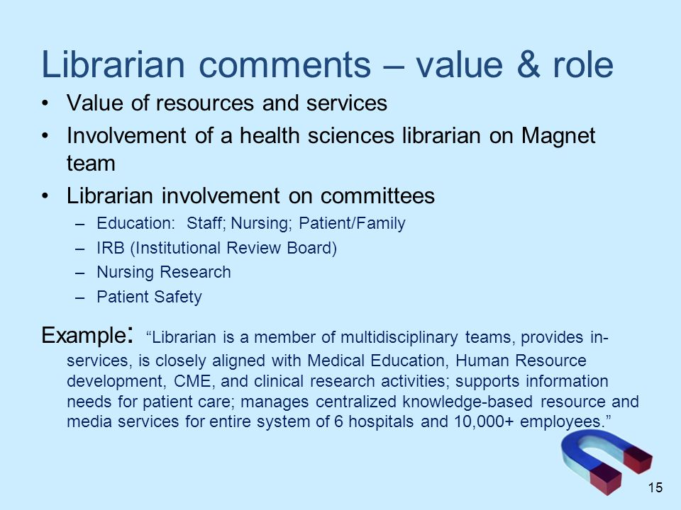 Librarian comments – value & role Value of resources and services Involvement of a health sciences librarian on Magnet team Librarian involvement on committees –Education: Staff; Nursing; Patient/Family –IRB (Institutional Review Board) –Nursing Research –Patient Safety Example : Librarian is a member of multidisciplinary teams, provides in- services, is closely aligned with Medical Education, Human Resource development, CME, and clinical research activities; supports information needs for patient care; manages centralized knowledge-based resource and media services for entire system of 6 hospitals and 10,000+ employees. 15