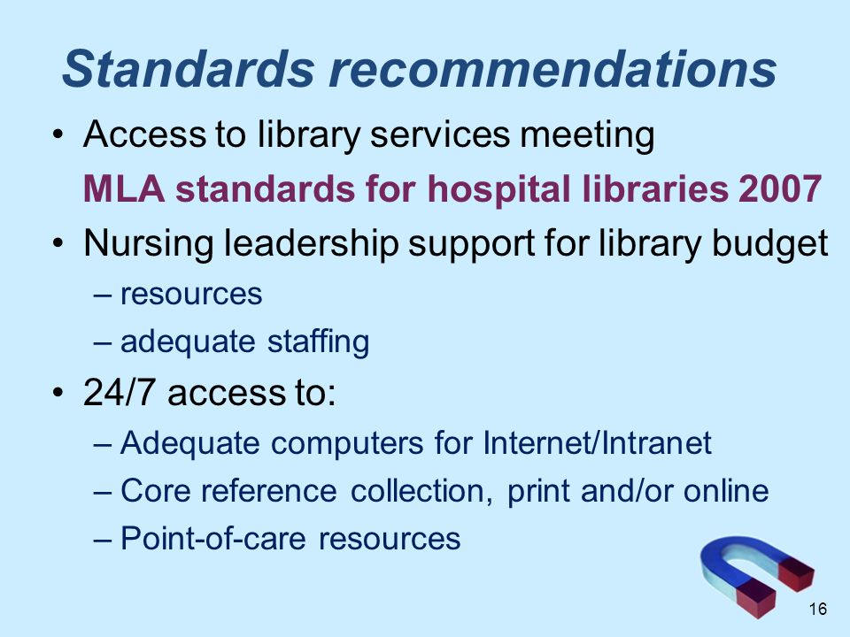Standards recommendations Access to library services meeting MLA standards for hospital libraries 2007 Nursing leadership support for library budget –resources –adequate staffing 24/7 access to: –Adequate computers for Internet/Intranet –Core reference collection, print and/or online –Point-of-care resources 16