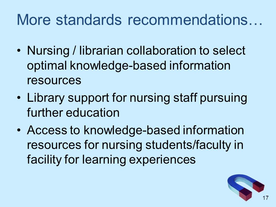 More standards recommendations… Nursing / librarian collaboration to select optimal knowledge-based information resources Library support for nursing staff pursuing further education Access to knowledge-based information resources for nursing students/faculty in facility for learning experiences 17