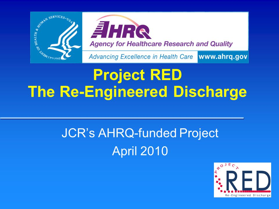 Project RED The Re-Engineered Discharge JCR's AHRQ-funded Project April 2010