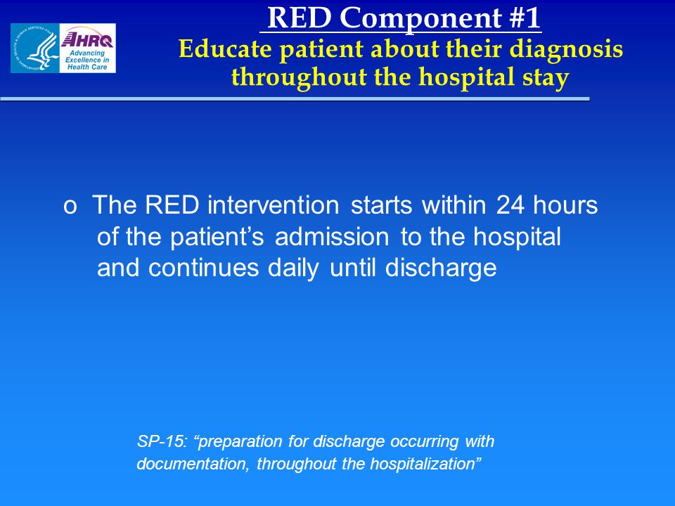 RED Component #1 Educate patient about their diagnosis throughout the hospital stay o o The RED intervention starts within 24 hours of the patient's a