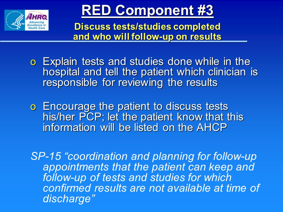 RED Component #3 Discuss tests/studies completed and who will follow-up on results o Explain tests and studies done while in the hospital and tell the
