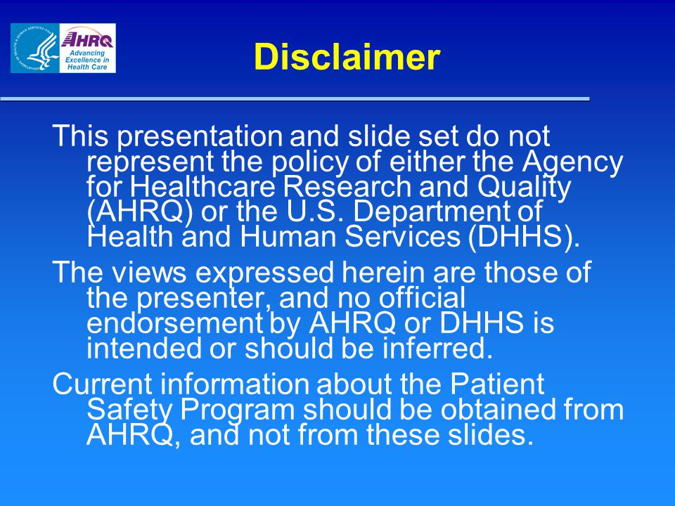 Disclaimer This presentation and slide set do not represent the policy of either the Agency for Healthcare Research and Quality (AHRQ) or the U.S. Dep