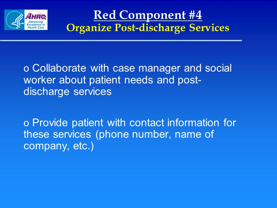 Red Component #4 Organize Post-discharge Services o Collaborate with case manager and social worker about patient needs and post- discharge services o