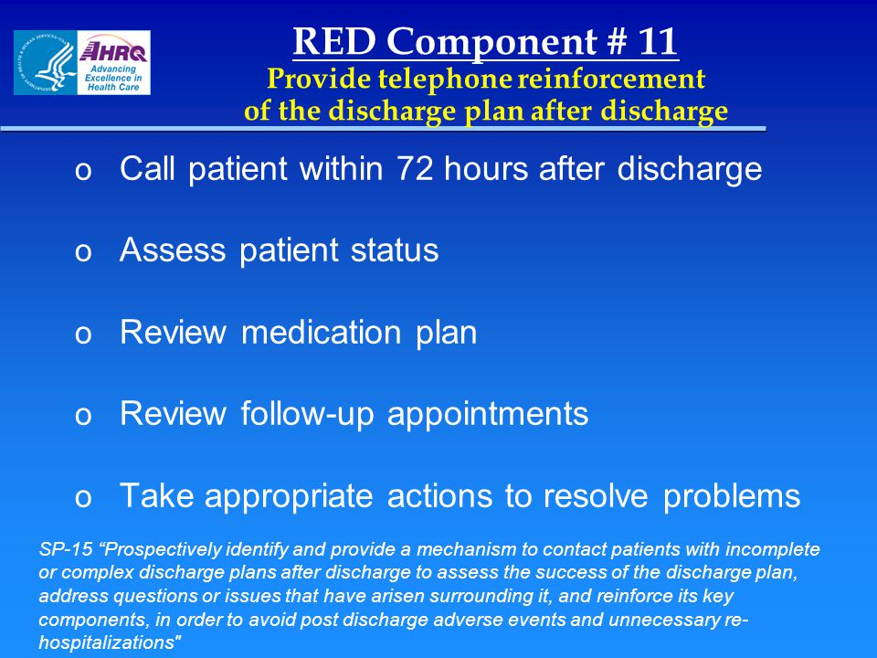 RED Component # 11 Provide telephone reinforcement of the discharge plan after discharge o Call patient within 72 hours after discharge o Assess patie